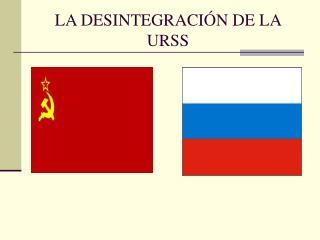 LA DESINTEGRACIÓN DE LA URSS