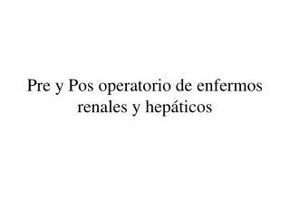 Pre y Pos operatorio de enfermos renales y hepáticos