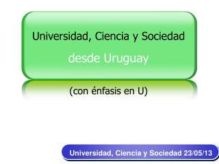Universidad, Ciencia y Sociedad desde Uruguay (con énfasis en U)
