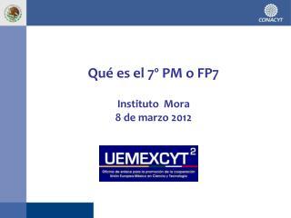 Qué es el 7º PM o FP7 Instituto  Mora 8 de marzo 2012