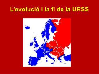 L'evolució i la fi de la URSS