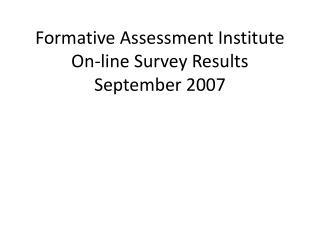 Formative Assessment Institute On-line Survey Results September 2007
