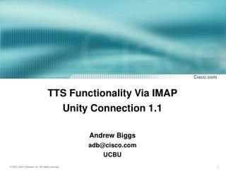 TTS Functionality Via IMAP Unity Connection 1.1 Andrew Biggs adb@cisco UCBU