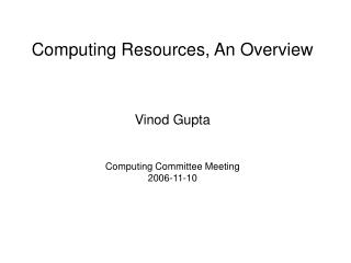 Computing Resources, An Overview Vinod Gupta Computing Committee Meeting 2006-11-10