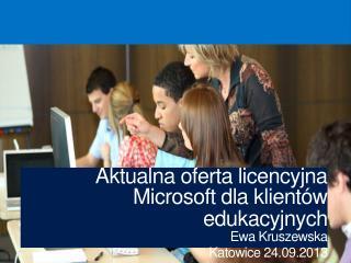 A ktualna oferta licencyjna Microsoft dla klientów edukacyjnych Ewa Kruszewska Katowice 24.09.2013