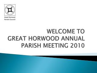 WELCOME TO  GREAT HORWOOD ANNUAL PARISH MEETING 2010