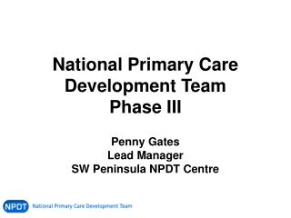 National Primary Care Development Team Phase III Penny Gates Lead Manager SW Peninsula NPDT Centre