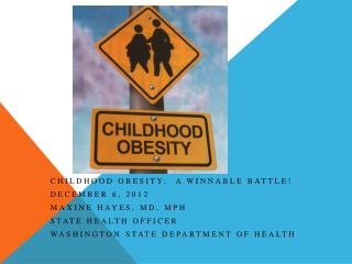 Childhood Obesity:  A Winnable Battle! December 6, 2012 Maxine Hayes, MD, MPH State Health Officer