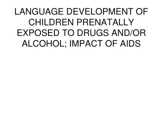 LANGUAGE DEVELOPMENT OF CHILDREN PRENATALLY EXPOSED TO DRUGS AND/OR ALCOHOL; IMPACT OF AIDS