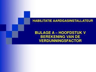 HABILITATIE AARDGASINSTALLATEUR BIJLAGE A – HOOFDSTUK V BEREKENING VAN DE VERDUNNINGSFACTOR