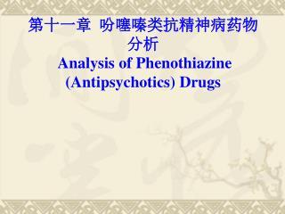 第十一章 吩噻嗪类 抗精神病药物 分析  Analysis of  Phenothiazine  ( A ntipsychotics )  Drugs
