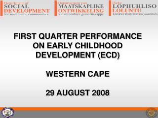 FIRST QUARTER PERFORMANCE ON EARLY CHILDHOOD DEVELOPMENT (ECD) WESTERN CAPE 29 AUGUST 2008