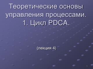Теоретические основы управления процессами. 1. Цикл  PDCA .