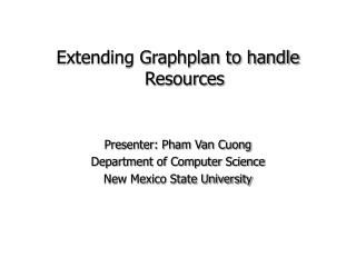 Extending Graphplan to handle Resources Presenter: Pham Van Cuong Department of Computer Science