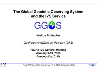 The Global Geodetic Observing System and the IVS Service Markus Rothacher