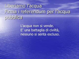 Liberiamo l�acqua Firma i referendum per l�acqua pubblica