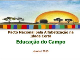 Pacto Nacional pela Alfabetiza��o na Idade Certa Educa��o do Campo  Junho/ 2013