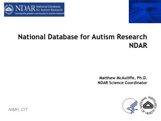 National Database for Autism Research NDAR Matthew McAuliffe, Ph.D. NDAR Science Coordinator