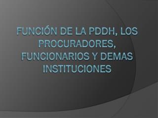 FUNCIÓN DE LA PDDH, LOS PROCURADORES, FUNCIONARIOS Y DEMAS INSTITUCIONES