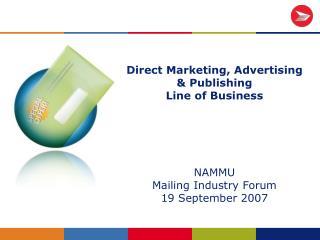 Direct Marketing, Advertising   Publishing Line of Business      NAMMU Mailing Industry Forum 19 September 2007