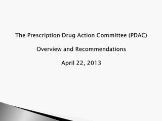 The Prescription Drug Action Committee (PDAC) Overview and Recommendations April 22, 2013