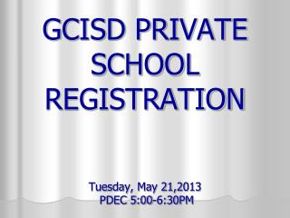 GCISD PRIVATE SCHOOL REGISTRATION Tuesday, May 21,2013  PDEC 5:00-6:30PM