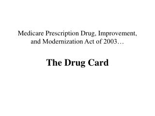 Medicare Prescription Drug, Improvement, and Modernization Act of 2003… The Drug Card