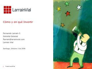Cómo y en qué Invertir Fernando Larraín C. Gerente General  flarrain@larrainvial Larrain Vial