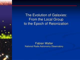 The Evolution of Galaxies: From the Local Group to the Epoch of Reionization