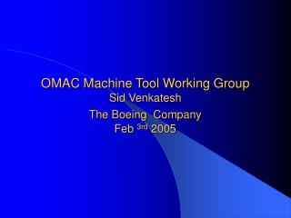 OMAC Machine Tool Working Group   Sid Venkatesh  The Boeing  Company Feb  3rd  2005
