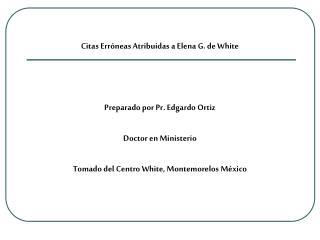 Citas Erróneas Atribuidas a Elena G. de White Preparado por Pr. Edgardo Ortiz Doctor en Ministerio