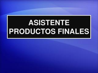 ASISTENTE PRODUCTOS FINALES
