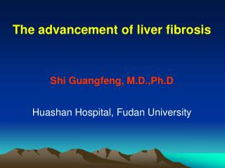 The advancement of liver fibrosis Shi Guangfeng, M.D.,Ph.D Huashan Hospital, Fudan University