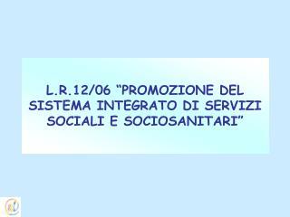 """L.R.12/06 """"PROMOZIONE DEL SISTEMA INTEGRATO DI SERVIZI SOCIALI E SOCIOSANITARI"""""""