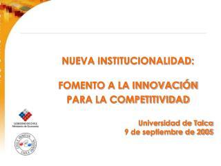 NUEVA INSTITUCIONALIDAD: FOMENTO A LA INNOVACIÓN  PARA LA COMPETITIVIDAD Universidad de Talca