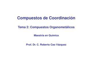Compuestos de Coordinación Tema 2: Compuestos Organometálicos Maestría en Química