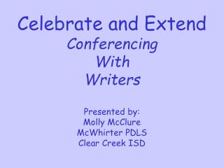 Celebrate and Extend Conferencing With  Writers Presented by: Molly McClure McWhirter PDLS