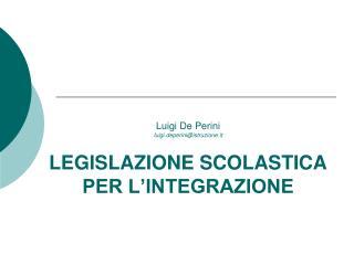 Luigi De Perini luigi.deperini@istruzione.it LEGISLAZIONE SCOLASTICA PER L'INTEGRAZIONE