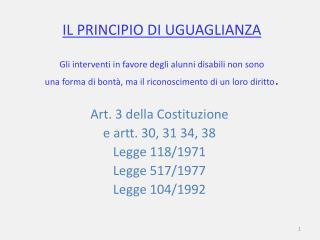 Art. 3 della Costituzione  e artt. 30, 31 34, 38   Legge 118/1971 Legge 517/1977 Legge 104/1992