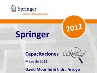 Springer Capacitaciones  Mayo de 2012 David Mouri�o & Indra Arroyo