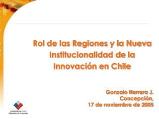 Rol de las Regiones y la Nueva Institucionalidad de la Innovación en Chile Gonzalo Herrera J.