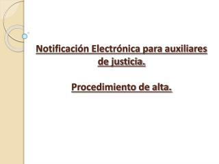 Notificación Electrónica para auxiliares de justicia. Procedimiento de alta.