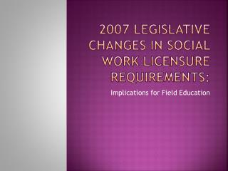 2007 Legislative changes in social work licensure Requirements: