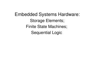 Embedded Systems Hardware:  Storage Elements; Finite State Machines; Sequential Logic