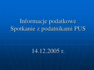 Informacje podatkowe Spotkanie z podatnikami PUS 14.12.2005 r.