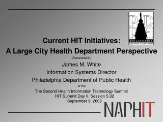 Current HIT Initiatives:   A Large City Health Department Perspective Presented by  James M. White