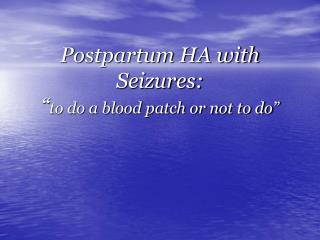 Postpartum HA with Seizures: � to do a blood patch or not to do�