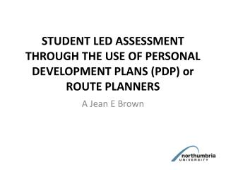 STUDENT LED ASSESSMENT THROUGH THE USE OF PERSONAL DEVELOPMENT PLANS ( PDP) or ROUTE PLANNERS