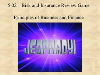 5.02 – Risk and Insurance Review Game Principles of Business and Finance