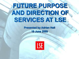 FUTURE PURPOSE AND DIRECTION OF SERVICES AT LSE